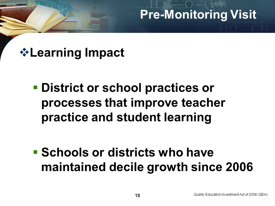 Quality Education Investment Act of 2006 (QEIA) 10 Pre-Monitoring Visit Learning Impact District or school practices or processes that improve teacher practice and student learning Schools or districts who have maintained decile growth since 2006