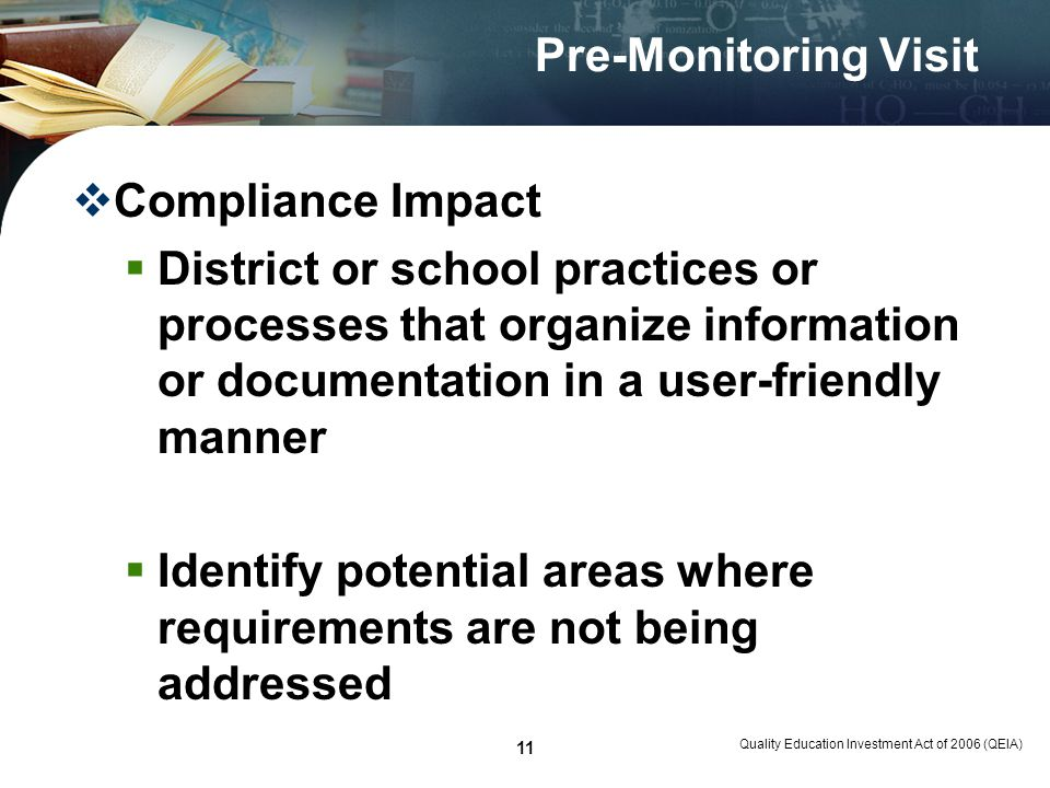 Quality Education Investment Act of 2006 (QEIA) 11 Pre-Monitoring Visit Compliance Impact District or school practices or processes that organize information or documentation in a user-friendly manner Identify potential areas where requirements are not being addressed