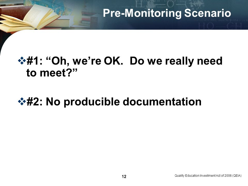 Quality Education Investment Act of 2006 (QEIA) 12 Pre-Monitoring Scenario #1: Oh, were OK. Do we really need to meet? #2: No producible documentation