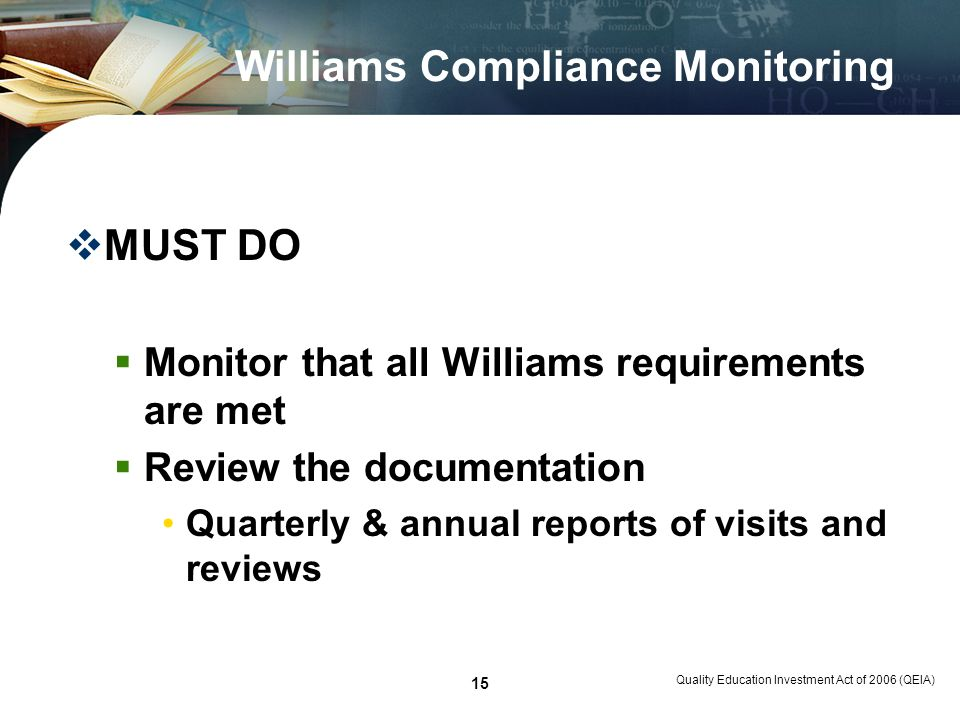 Quality Education Investment Act of 2006 (QEIA) 15 Williams Compliance Monitoring MUST DO Monitor that all Williams requirements are met Review the documentation Quarterly & annual reports of visits and reviews