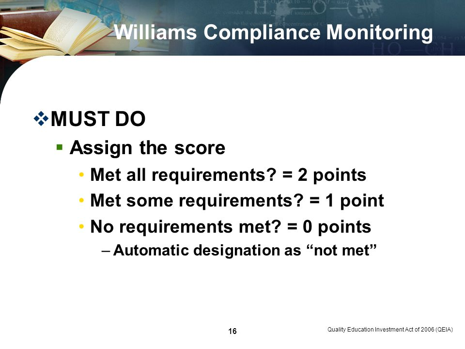 Quality Education Investment Act of 2006 (QEIA) 16 Williams Compliance Monitoring MUST DO Assign the score Met all requirements? = 2 points Met some r