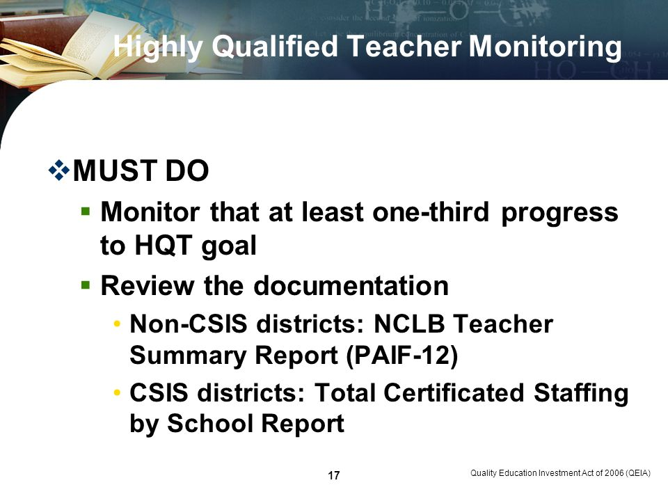 Quality Education Investment Act of 2006 (QEIA) 17 Highly Qualified Teacher Monitoring MUST DO Monitor that at least one-third progress to HQT goal Re