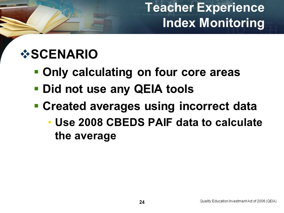 Quality Education Investment Act of 2006 (QEIA) 24 Teacher Experience Index Monitoring SCENARIO Only calculating on four core areas Did not use any QEIA tools Created averages using incorrect data Use 2008 CBEDS PAIF data to calculate the average