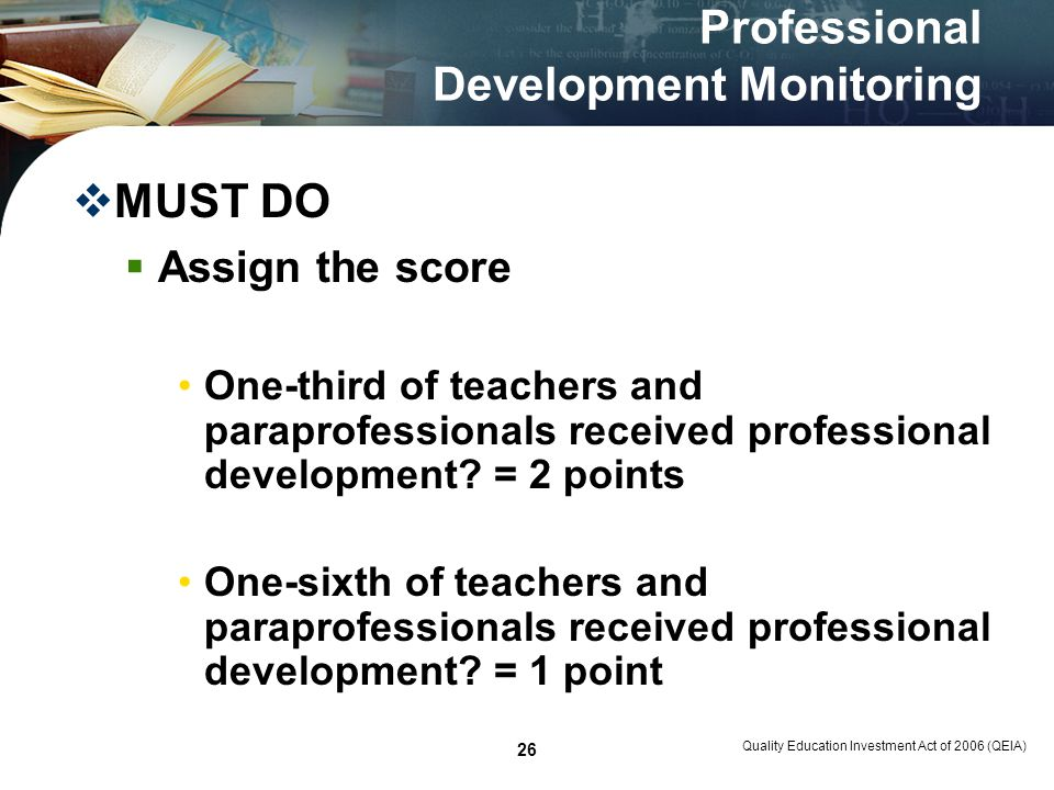 Quality Education Investment Act of 2006 (QEIA) 26 Professional Development Monitoring MUST DO Assign the score One-third of teachers and paraprofessionals received professional development.