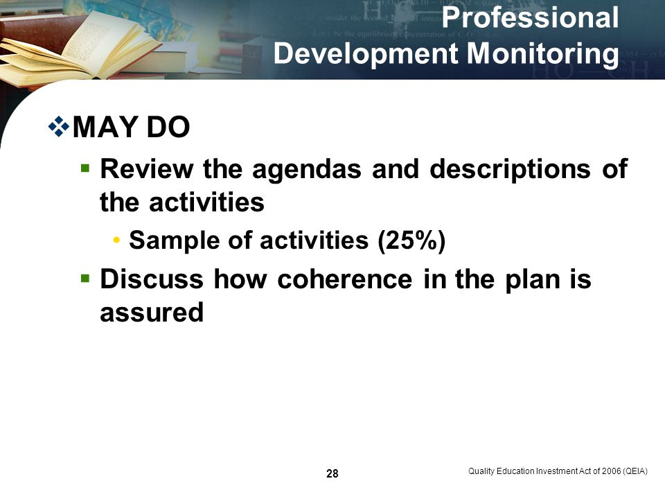 Quality Education Investment Act of 2006 (QEIA) 28 Professional Development Monitoring MAY DO Review the agendas and descriptions of the activities Sample of activities (25%) Discuss how coherence in the plan is assured
