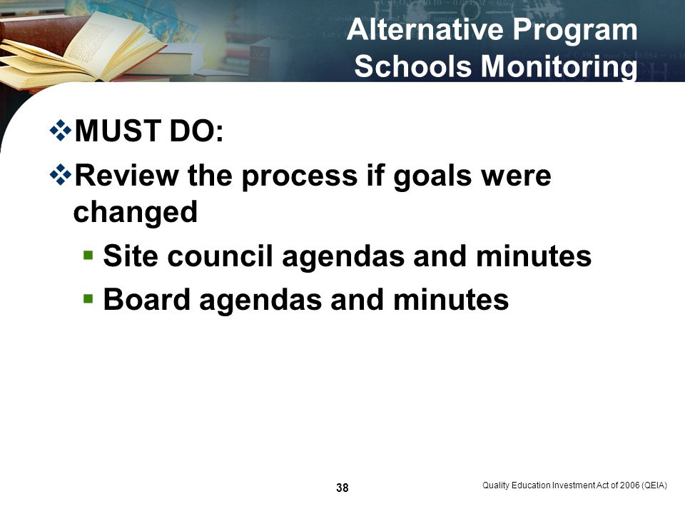 Quality Education Investment Act of 2006 (QEIA) 38 Alternative Program Schools Monitoring MUST DO: Review the process if goals were changed Site council agendas and minutes Board agendas and minutes