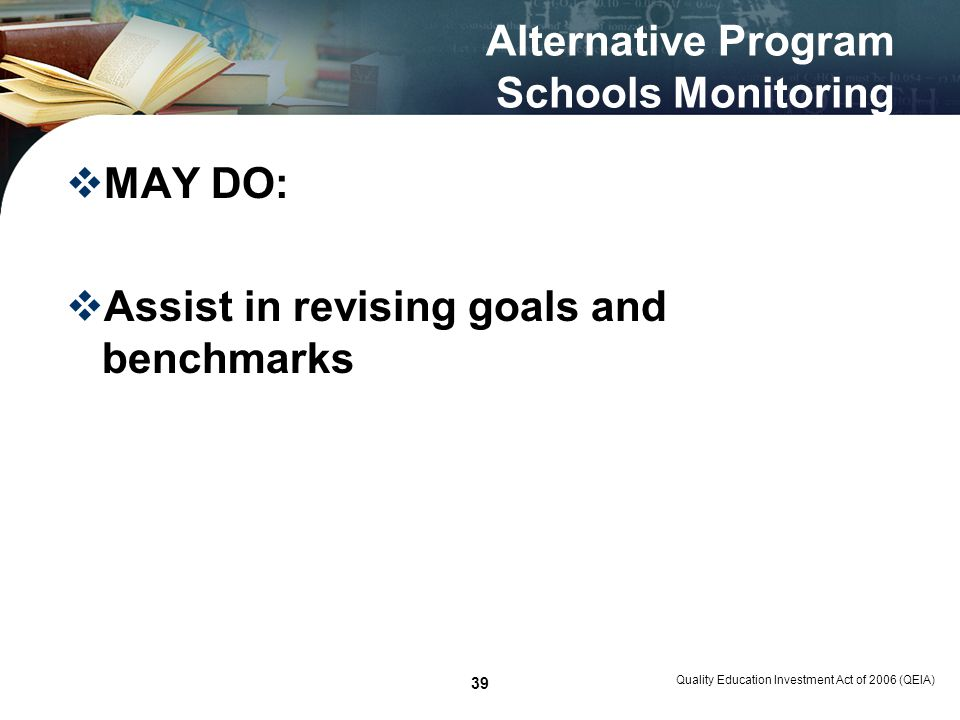 Quality Education Investment Act of 2006 (QEIA) 39 Alternative Program Schools Monitoring MAY DO: Assist in revising goals and benchmarks