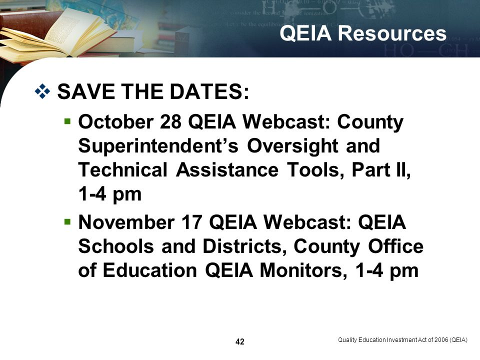 Quality Education Investment Act of 2006 (QEIA) 42 QEIA Resources SAVE THE DATES: October 28 QEIA Webcast: County Superintendents Oversight and Technical Assistance Tools, Part II, 1-4 pm November 17 QEIA Webcast: QEIA Schools and Districts, County Office of Education QEIA Monitors, 1-4 pm