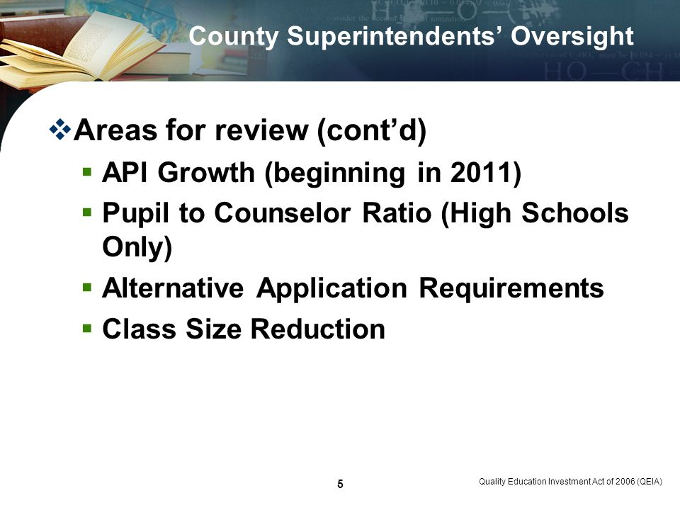Quality Education Investment Act of 2006 (QEIA) 5 County Superintendents Oversight Areas for review (contd) API Growth (beginning in 2011) Pupil to Counselor Ratio (High Schools Only) Alternative Application Requirements Class Size Reduction