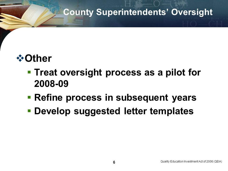 Quality Education Investment Act of 2006 (QEIA) 6 County Superintendents Oversight Other Treat oversight process as a pilot for 2008-09 Refine process