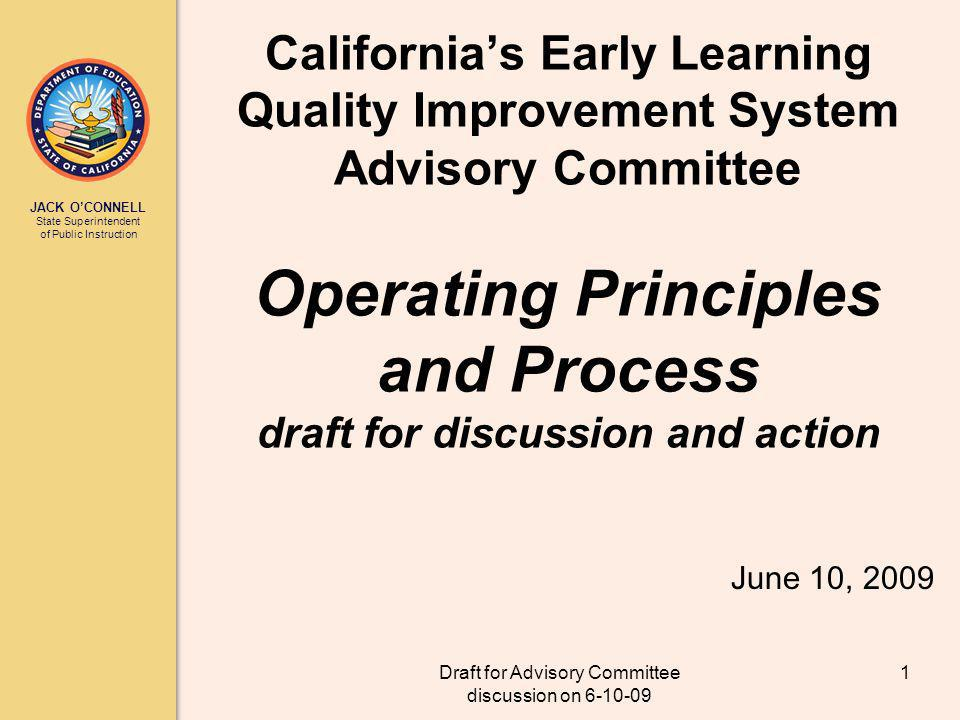 JACK OCONNELL State Superintendent of Public Instruction Draft for Advisory Committee discussion on 6-10-09 1 Californias Early Learning Quality Improvement System Advisory Committee Operating Principles and Process draft for discussion and action June 10, 2009