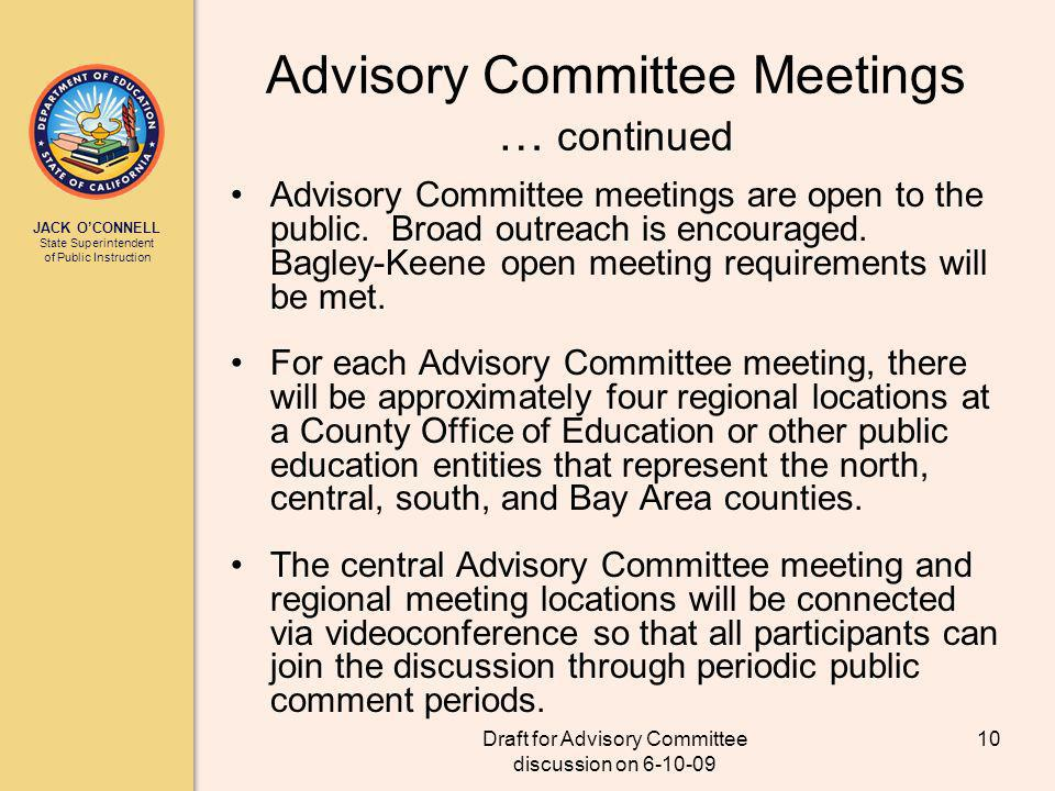 JACK OCONNELL State Superintendent of Public Instruction Draft for Advisory Committee discussion on 6-10-09 10 Advisory Committee Meetings … continued Advisory Committee meetings are open to the public.