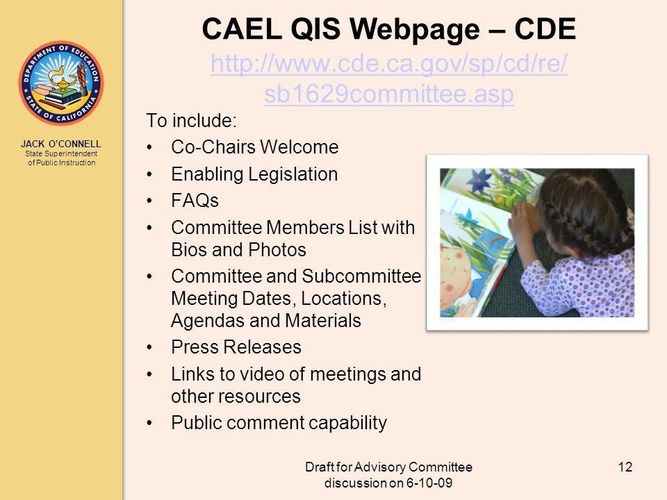 JACK OCONNELL State Superintendent of Public Instruction Draft for Advisory Committee discussion on 6-10-09 12 CAEL QIS Webpage – CDE http://www.cde.ca.gov/sp/cd/re/ sb1629committee.asp http://www.cde.ca.gov/sp/cd/re/ sb1629committee.asp To include: Co-Chairs Welcome Enabling Legislation FAQs Committee Members List with Bios and Photos Committee and Subcommittee Meeting Dates, Locations, Agendas and Materials Press Releases Links to video of meetings and other resources Public comment capability