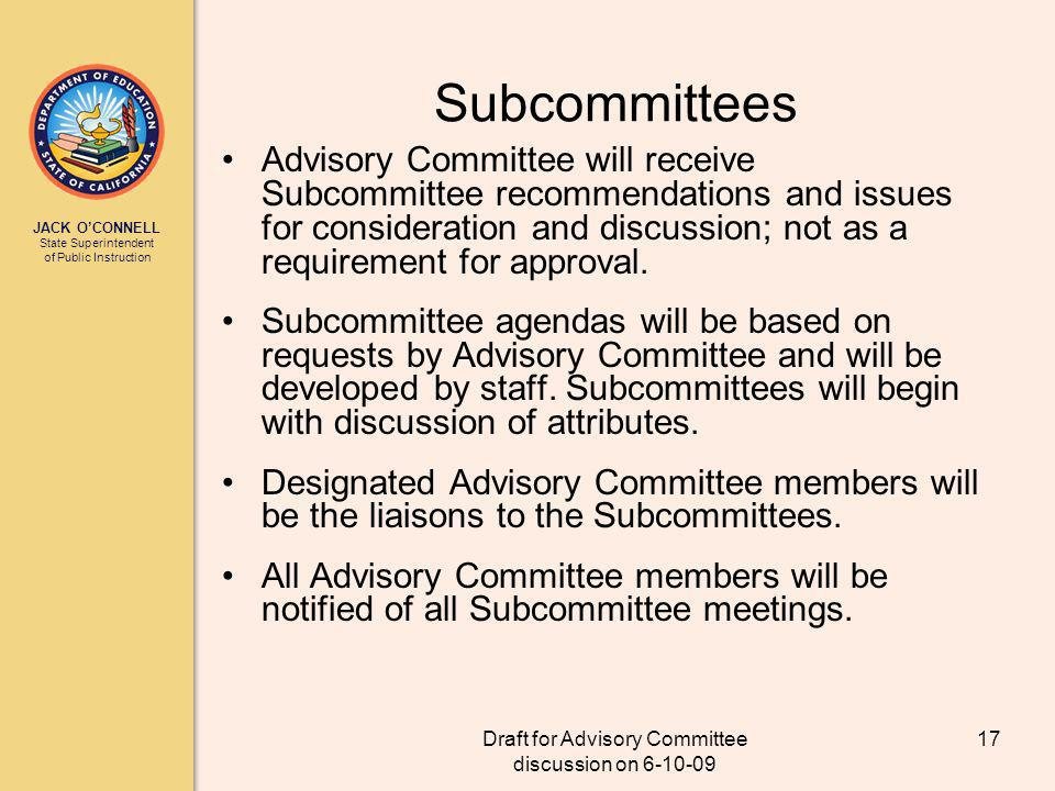 JACK OCONNELL State Superintendent of Public Instruction Draft for Advisory Committee discussion on 6-10-09 17 Subcommittees Advisory Committee will receive Subcommittee recommendations and issues for consideration and discussion; not as a requirement for approval.