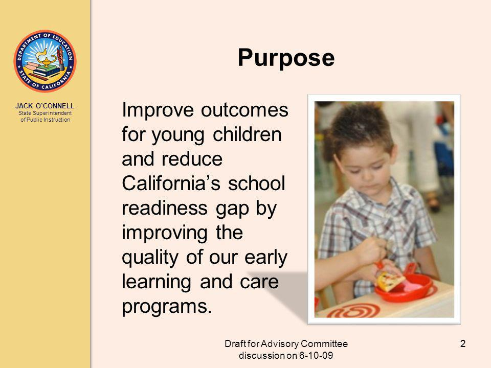 JACK OCONNELL State Superintendent of Public Instruction Draft for Advisory Committee discussion on 6-10-09 2 Purpose Improve outcomes for young children and reduce Californias school readiness gap by improving the quality of our early learning and care programs.