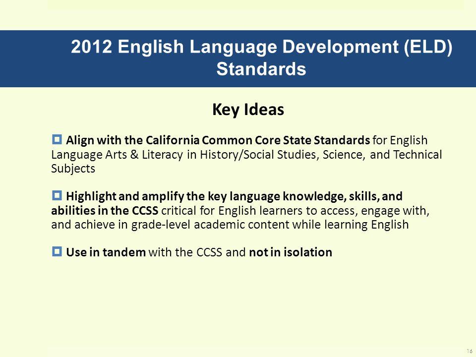 2012 English Language Development (ELD) Standards Key Ideas Align with the California Common Core State Standards for English Language Arts & Literacy