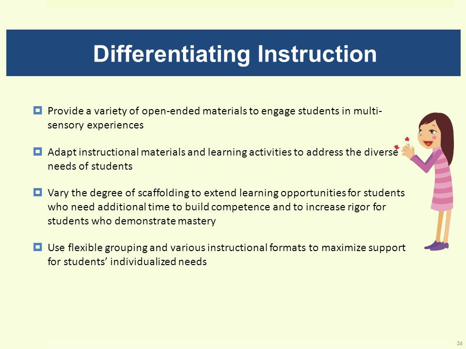 Differentiating Instruction Provide a variety of open-ended materials to engage students in multi- sensory experiences Adapt instructional materials a