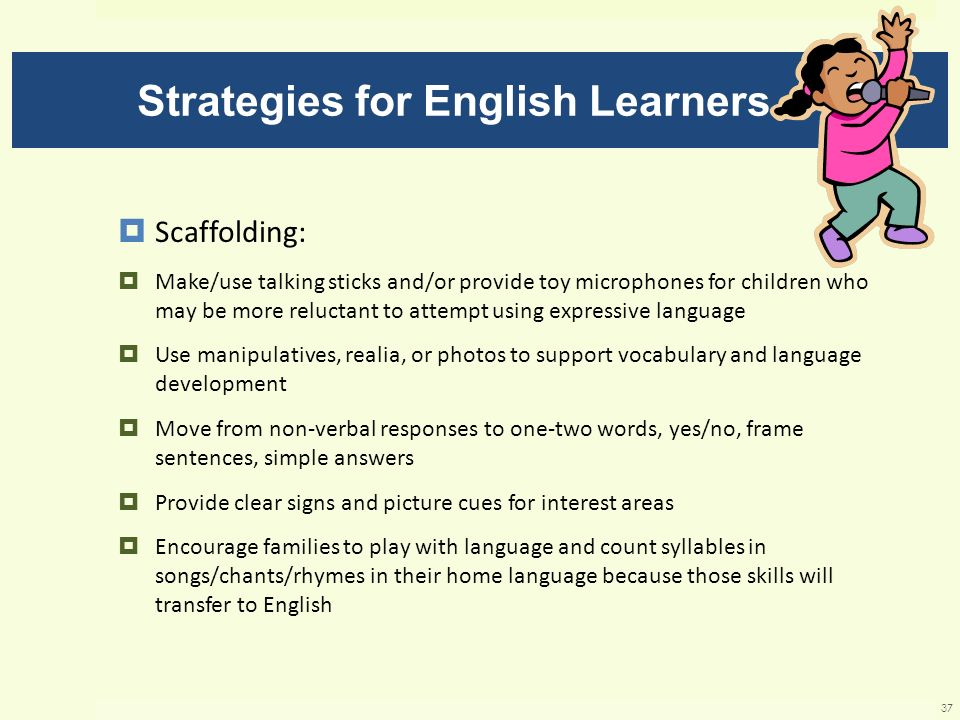 Strategies for English Learners Scaffolding: Make/use talking sticks and/or provide toy microphones for children who may be more reluctant to attempt