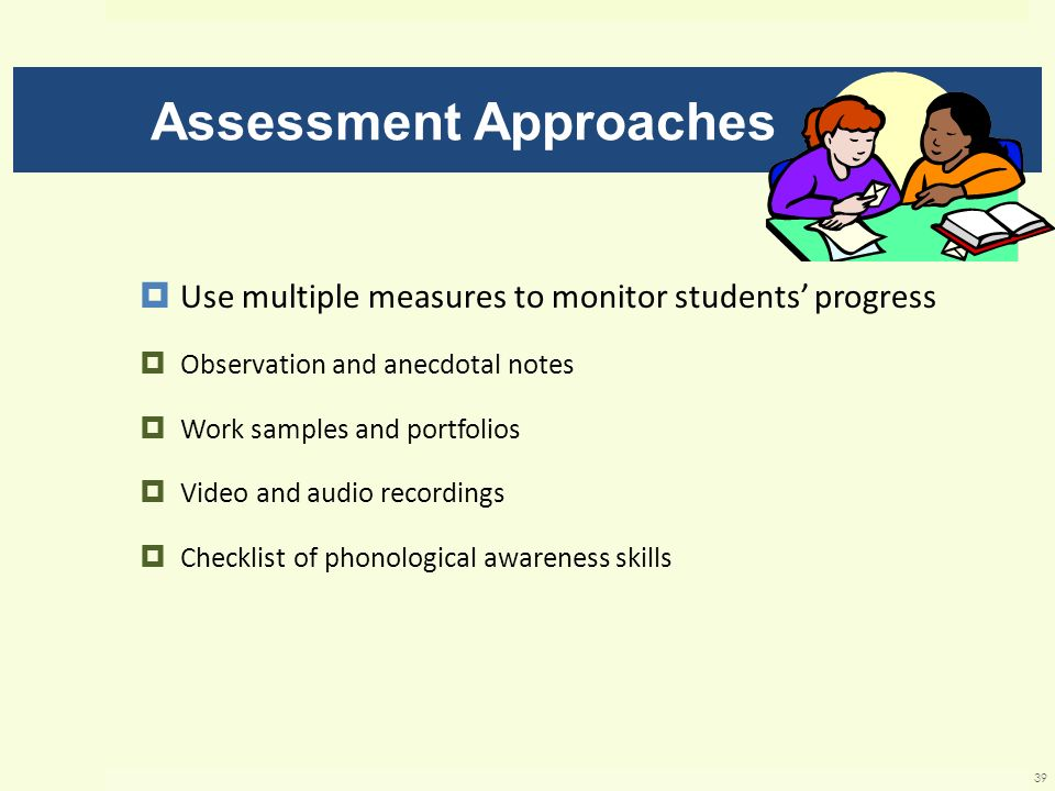 Assessment Approaches Use multiple measures to monitor students progress Observation and anecdotal notes Work samples and portfolios Video and audio r
