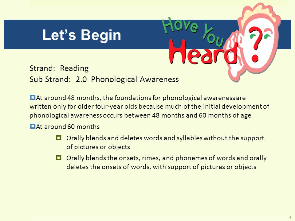 Lets Begin Strand: Reading Sub Strand: 2.0 Phonological Awareness At around 48 months, the foundations for phonological awareness are written only for