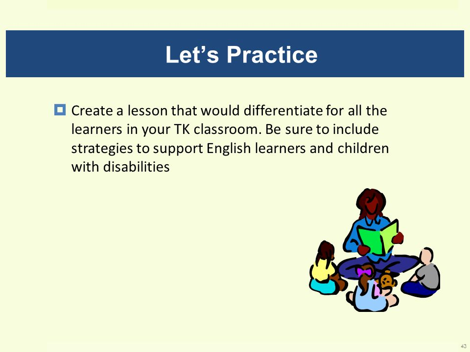 Lets Practice Create a lesson that would differentiate for all the learners in your TK classroom. Be sure to include strategies to support English lea