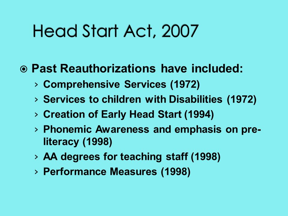 Past Reauthorizations have included: Comprehensive Services (1972) Services to children with Disabilities (1972) Creation of Early Head Start (1994) Phonemic Awareness and emphasis on pre- literacy (1998) AA degrees for teaching staff (1998) Performance Measures (1998)