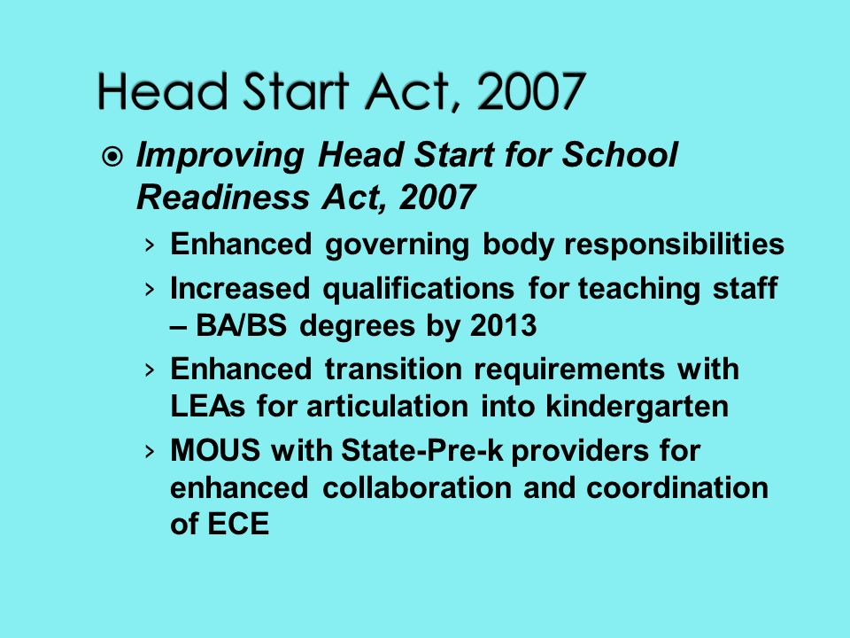Improving Head Start for School Readiness Act, 2007 Enhanced governing body responsibilities Increased qualifications for teaching staff – BA/BS degrees by 2013 Enhanced transition requirements with LEAs for articulation into kindergarten MOUS with State-Pre-k providers for enhanced collaboration and coordination of ECE