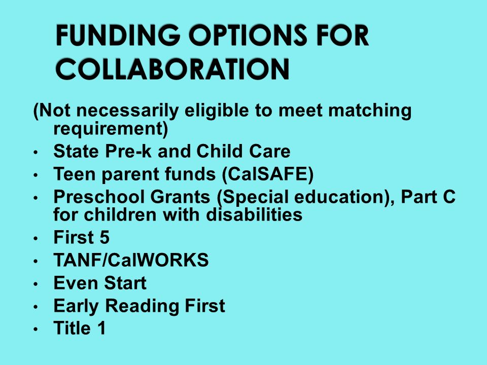 (Not necessarily eligible to meet matching requirement) State Pre-k and Child Care Teen parent funds (CalSAFE) Preschool Grants (Special education), Part C for children with disabilities First 5 TANF/CalWORKS Even Start Early Reading First Title 1