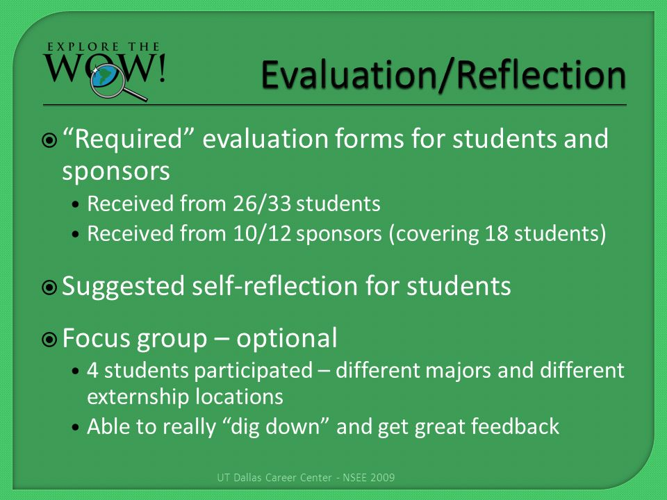 Required evaluation forms for students and sponsors Received from 26/33 students Received from 10/12 sponsors (covering 18 students) Suggested self-reflection for students Focus group – optional 4 students participated – different majors and different externship locations Able to really dig down and get great feedback UT Dallas Career Center - NSEE 2009