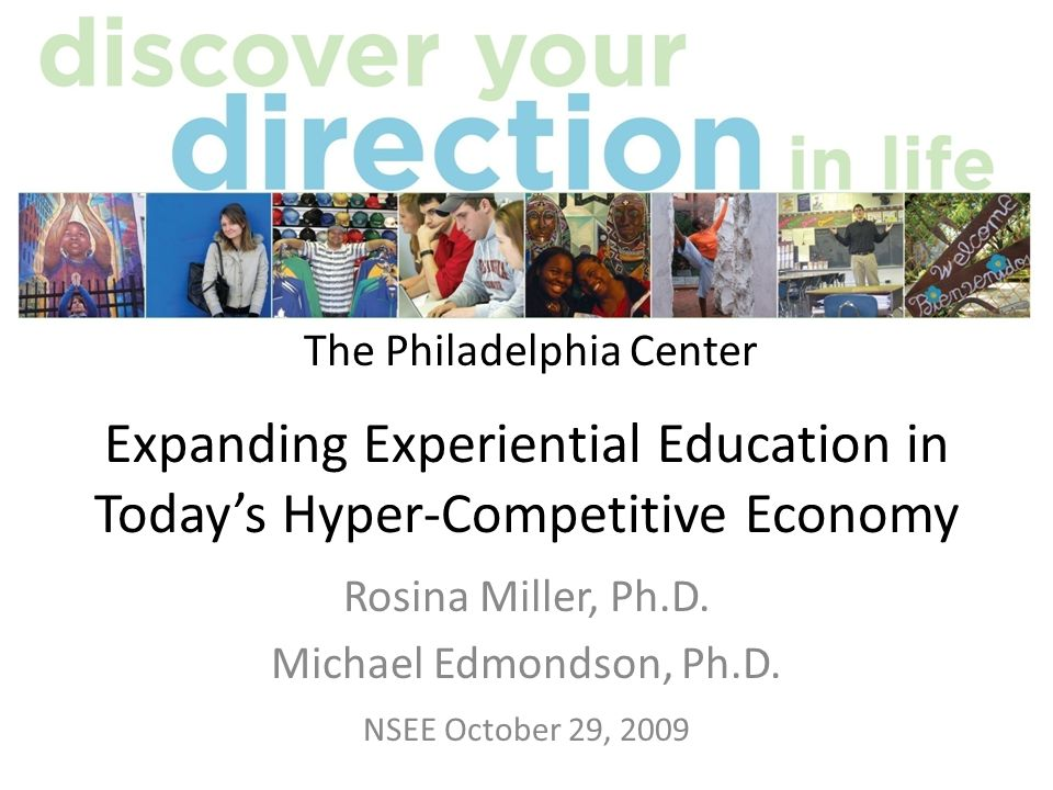 Expanding Experiential Education Today Rosina Miller & Michael Edmondson, NSEE 1029092 Rosina Miller Executive Director of The Philadelphia Center www.tpc.edu romiller@tpc.edu Michael Edmondson Founder of MEAPA – a global training company www.meapa.com me@meapa.com