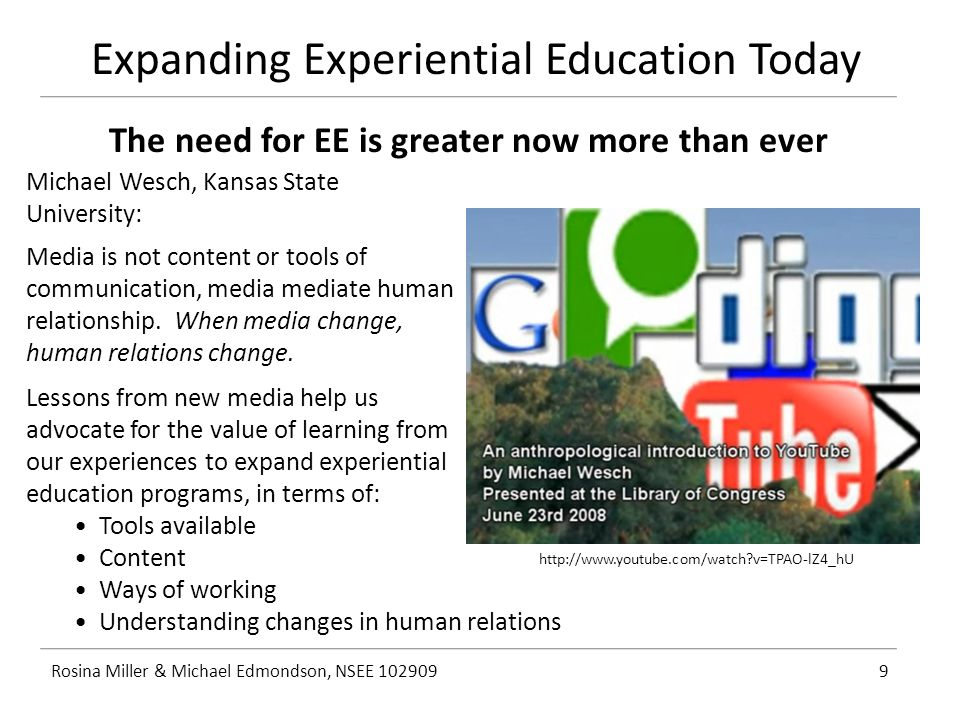 Expanding Experiential Education Today Rosina Miller & Michael Edmondson, NSEE 1029099 The need for EE is greater now more than ever Michael Wesch, Kansas State University: Media is not content or tools of communication, media mediate human relationship.