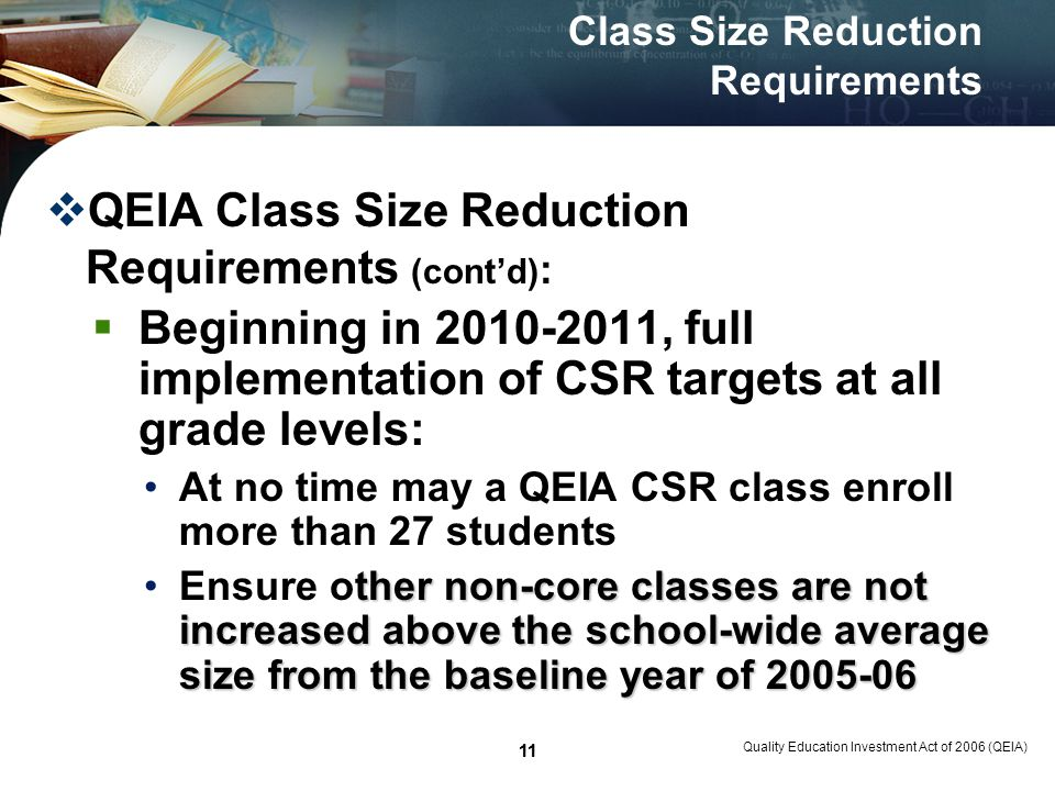 11 Quality Education Investment Act of 2006 (QEIA) 11 QEIA Class Size Reduction Requirements (contd) : Beginning in 2010-2011, full implementation of CSR targets at all grade levels: At no time may a QEIA CSR class enroll more than 27 students ther non-core classes are not increased above the school-wide average size from the baseline year of 2005-06Ensure other non-core classes are not increased above the school-wide average size from the baseline year of 2005-06 Class Size Reduction Requirements