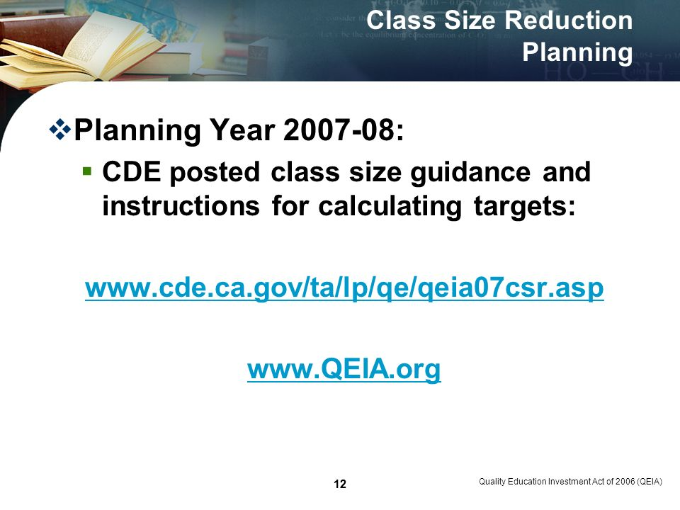 12 Quality Education Investment Act of 2006 (QEIA) 12 Class Size Reduction Planning Planning Year 2007-08: CDE posted class size guidance and instructions for calculating targets: www.cde.ca.gov/ta/lp/qe/qeia07csr.asp www.QEIA.org