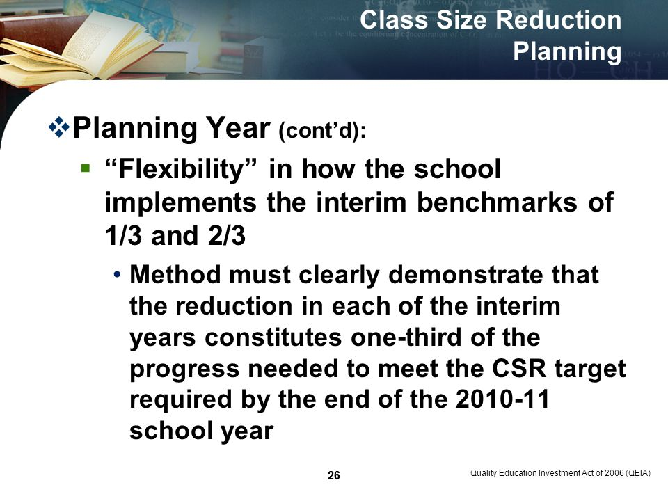 26 Quality Education Investment Act of 2006 (QEIA) 26 Class Size Reduction Planning Planning Year (contd): Flexibility in how the school implements the interim benchmarks of 1/3 and 2/3 Method must clearly demonstrate that the reduction in each of the interim years constitutes one-third of the progress needed to meet the CSR target required by the end of the 2010-11 school year