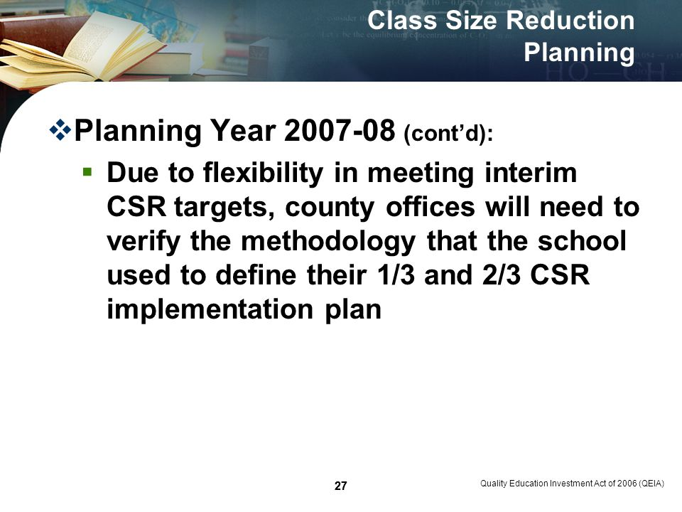 27 Quality Education Investment Act of 2006 (QEIA) 27 Class Size Reduction Planning Planning Year 2007-08 (contd): Due to flexibility in meeting interim CSR targets, county offices will need to verify the methodology that the school used to define their 1/3 and 2/3 CSR implementation plan