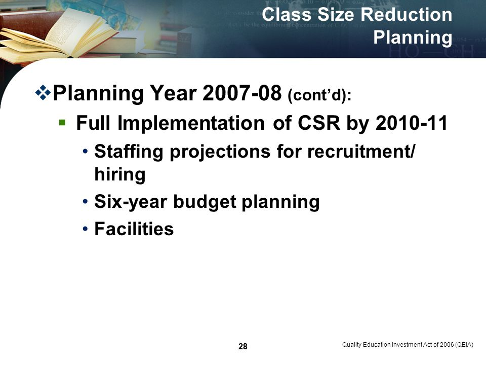 28 Quality Education Investment Act of 2006 (QEIA) 28 Class Size Reduction Planning Planning Year 2007-08 (contd): Full Implementation of CSR by 2010-11 Staffing projections for recruitment/ hiring Six-year budget planning Facilities