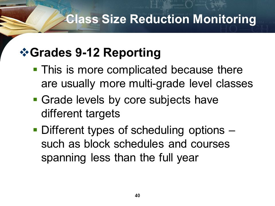 40 Class Size Reduction Monitoring Grades 9-12 Reporting This is more complicated because there are usually more multi-grade level classes Grade levels by core subjects have different targets Different types of scheduling options – such as block schedules and courses spanning less than the full year