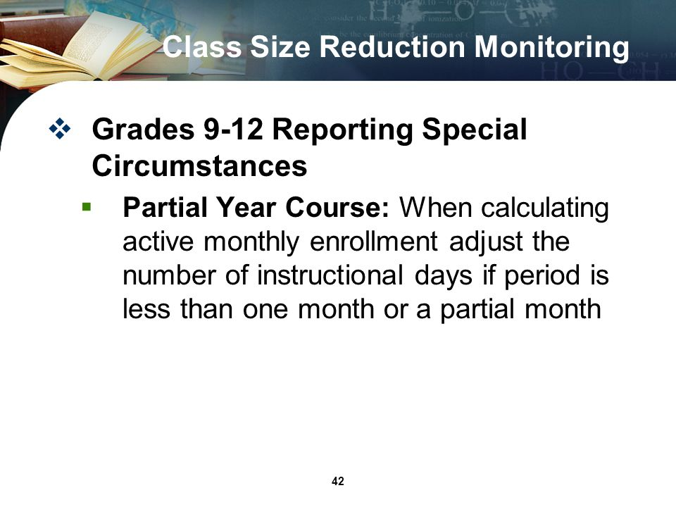 42 Class Size Reduction Monitoring Grades 9-12 Reporting Special Circumstances Partial Year Course: When calculating active monthly enrollment adjust the number of instructional days if period is less than one month or a partial month
