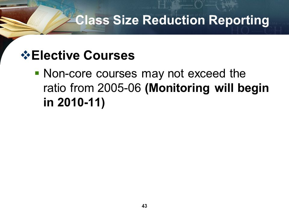 43 Class Size Reduction Reporting Elective Courses Non-core courses may not exceed the ratio from 2005-06 (Monitoring will begin in 2010-11)