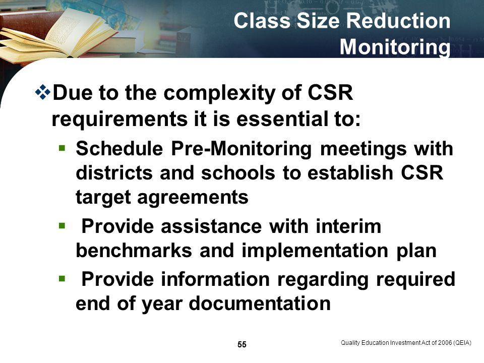 55 Class Size Reduction Monitoring Due to the complexity of CSR requirements it is essential to: Schedule Pre-Monitoring meetings with districts and schools to establish CSR target agreements Provide assistance with interim benchmarks and implementation plan Provide information regarding required end of year documentation Quality Education Investment Act of 2006 (QEIA) 55