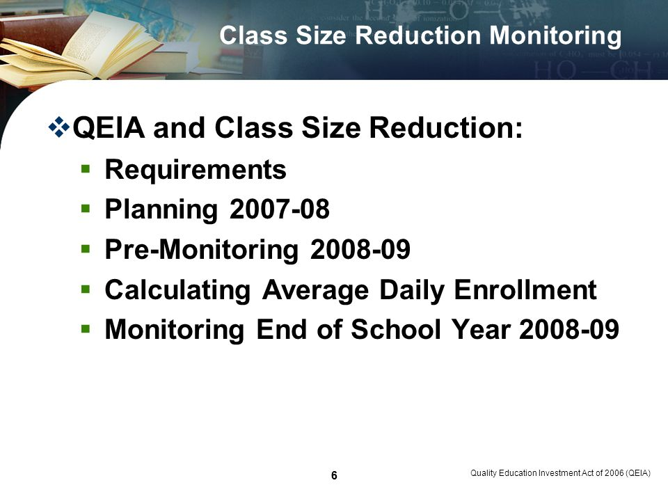 7 Quality Education Investment Act of 2006 (QEIA) 7 Class Size Reduction Requirements QEIA Class Size Reduction Requirements: Requires funded schools by the end of 2010-11 school year and each year after, to meet all of the class size requirements in statute