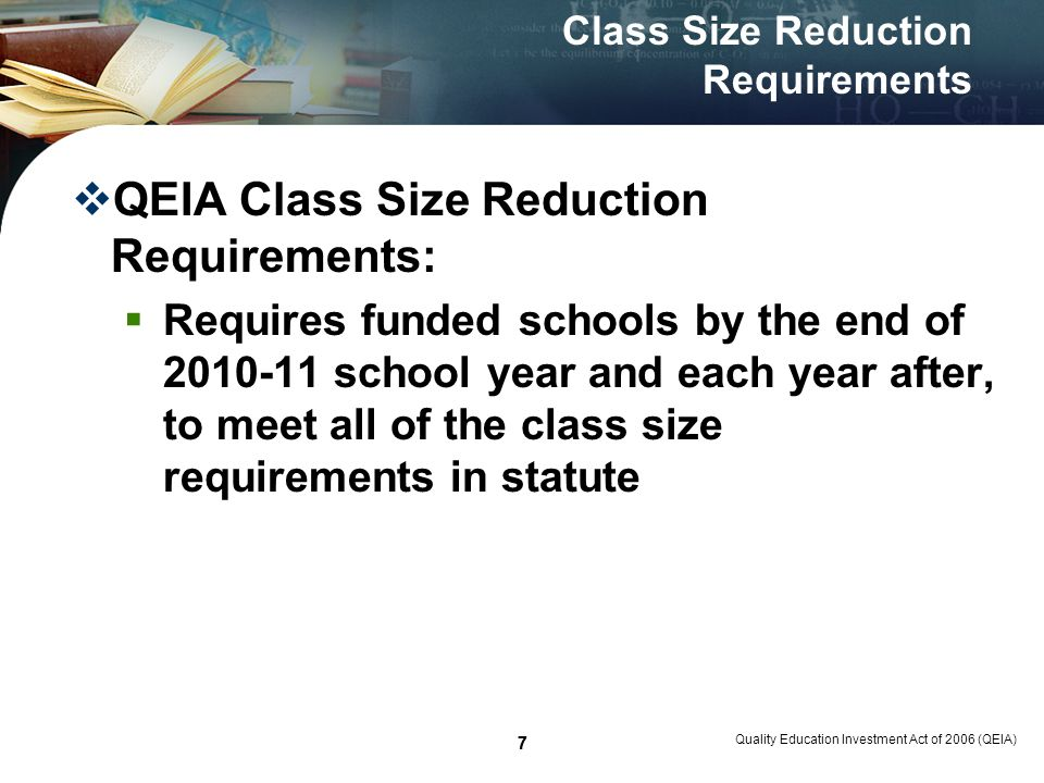 48 Class Size Reduction Monitoring Monitoring at the end of 2008 – 09: Middle School Example: Quality Education Investment Act of 2006 (QEIA) 48 Grades # of Classes required to meet 1/3 CSR target # Met Average Daily Enrollment 1/3 Target At least 1/6 of the way in CSR 6 th Grade 149 7 th Grade 1310 8 th Grade 97Rating Total36261 point 2008-09 Implementation Plan: Reduce core subjects at grades 6-8 by 1/3