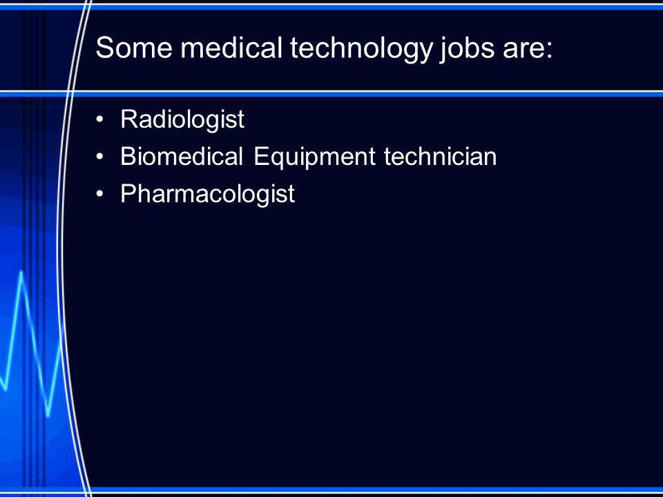 Some medical technology jobs are: Radiologist Biomedical Equipment technician Pharmacologist