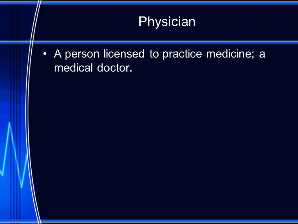 Physician A person licensed to practice medicine; a medical doctor.