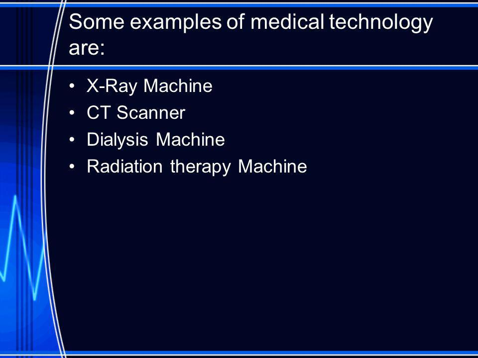 Some examples of medical technology are: X-Ray Machine CT Scanner Dialysis Machine Radiation therapy Machine