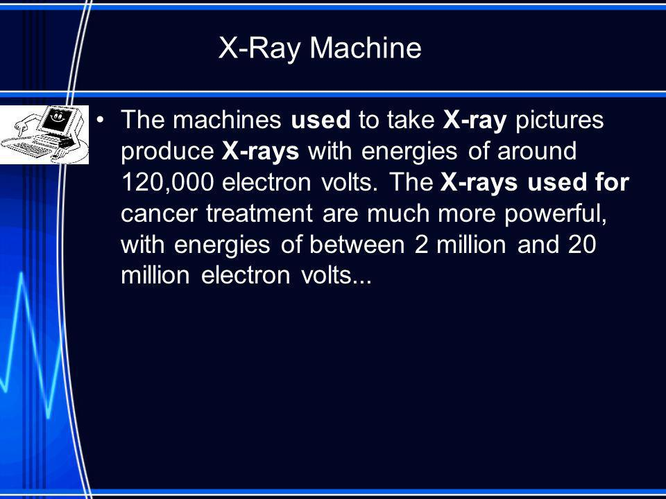 X-Ray Machine The machines used to take X-ray pictures produce X-rays with energies of around 120,000 electron volts.