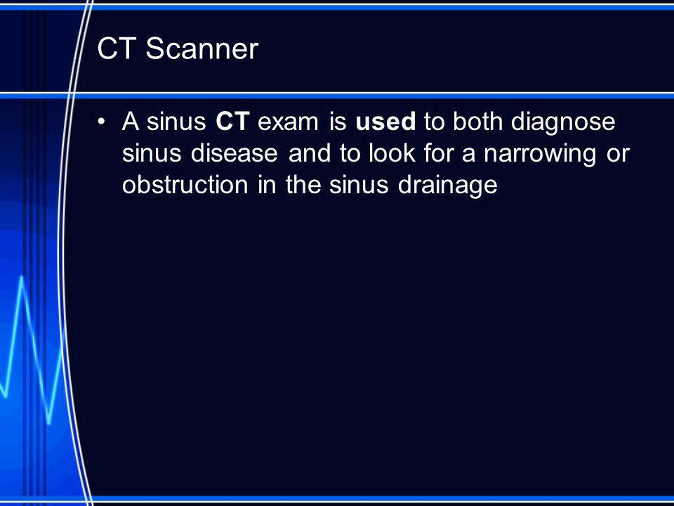 CT Scanner A sinus CT exam is used to both diagnose sinus disease and to look for a narrowing or obstruction in the sinus drainage