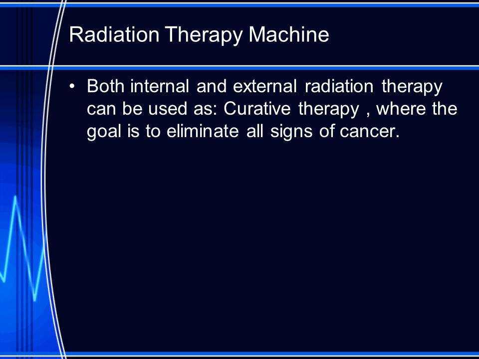 Radiation Therapy Machine Both internal and external radiation therapy can be used as: Curative therapy, where the goal is to eliminate all signs of cancer.