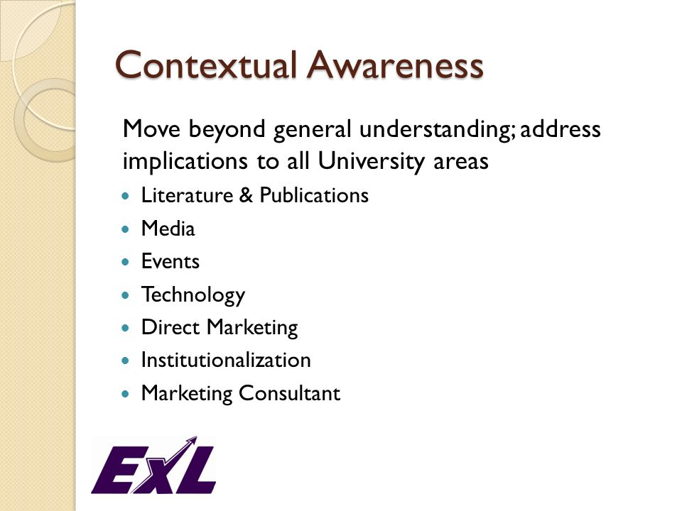 Contextual Awareness Move beyond general understanding; address implications to all University areas Literature & Publications Media Events Technology Direct Marketing Institutionalization Marketing Consultant