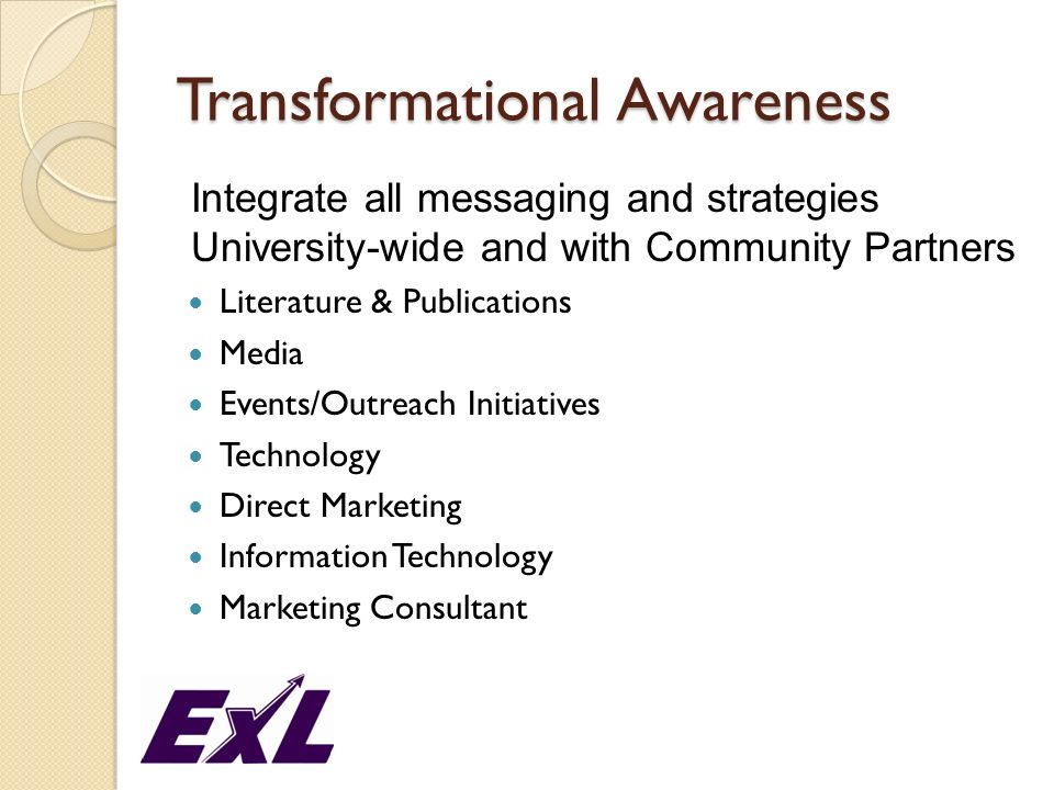 Transformational Awareness Integrate all messaging and strategies University-wide and with Community Partners Literature & Publications Media Events/O
